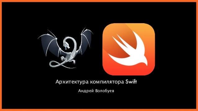Архитектура компилятора Swift Андрей Волобуев