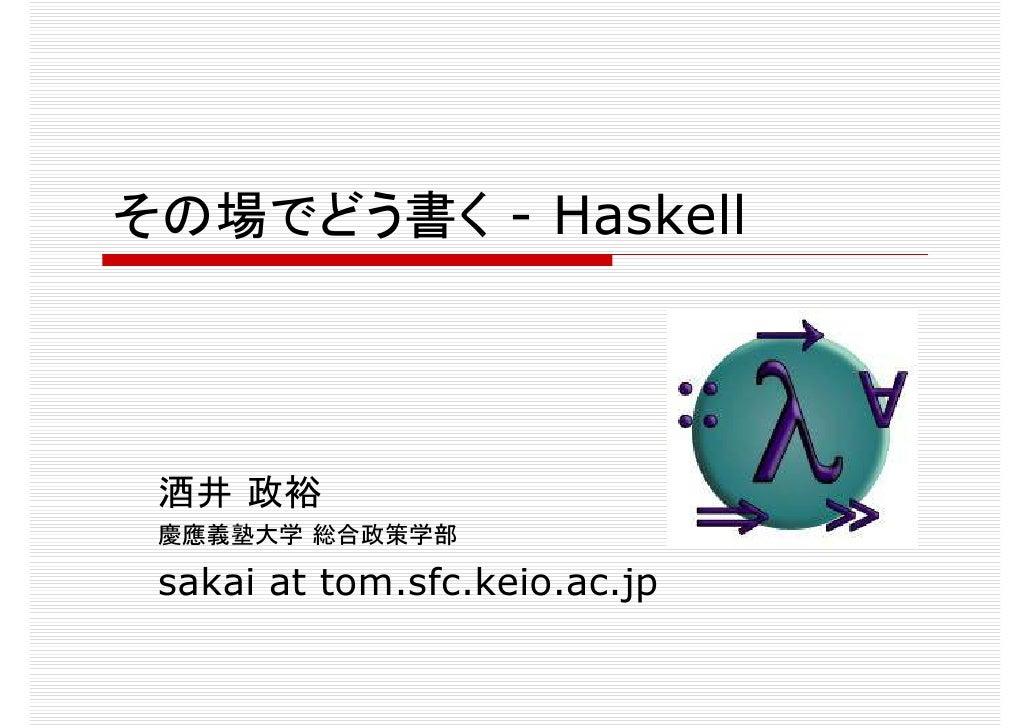 その場でどう書く - Haskell      酒井 政裕   sakai at tom.sfc.keio.ac.jp  慶應義塾大学 総合政策学部