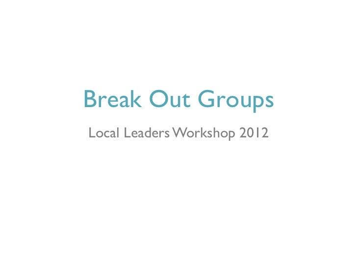 Break Out GroupsLocal Leaders Workshop 2012