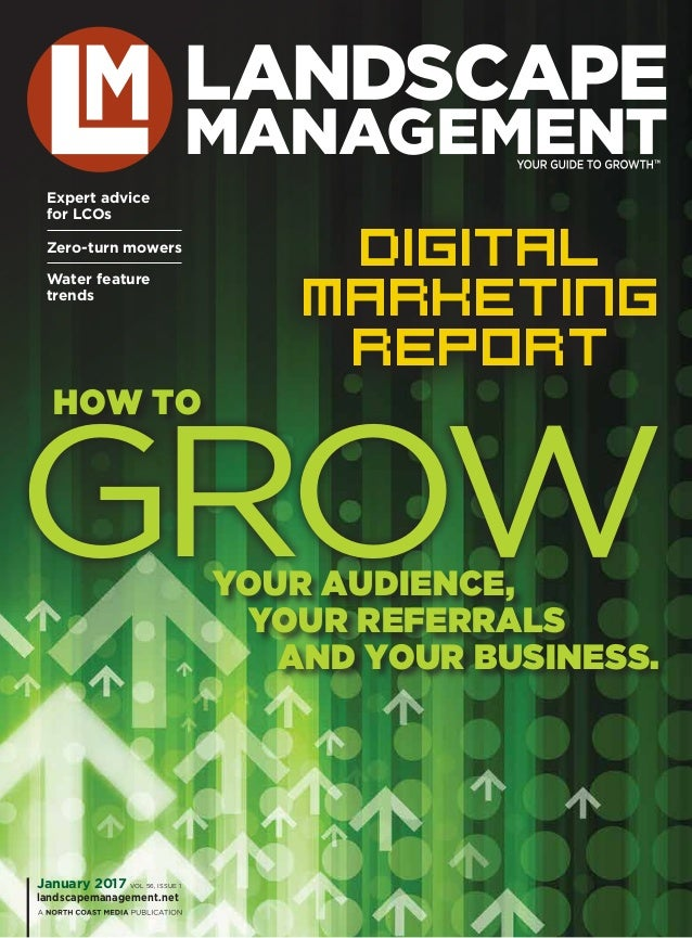 Growyour audience, your referrals and your business. how to January 2017 VOL 56, ISSUE 1 landscapemanagement.net Digital M...