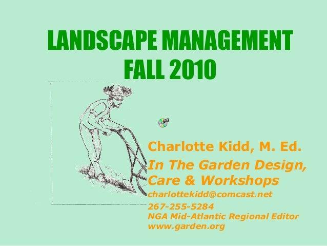 LANDSCAPE MANAGEMENT FALL 2010 Charlotte Kidd, M. Ed. In The Garden Design, Care & Workshops charlottekidd@comcast.net 267...