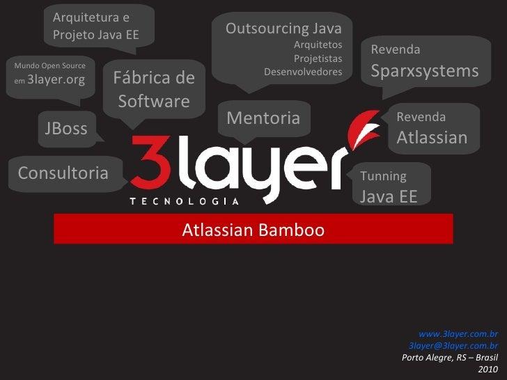Atlassian Bamboo 3layer Tecnologia www.3layer.com.br [email_address] Porto Alegre, RS – Brasil 2010 Fábrica de Software Re...