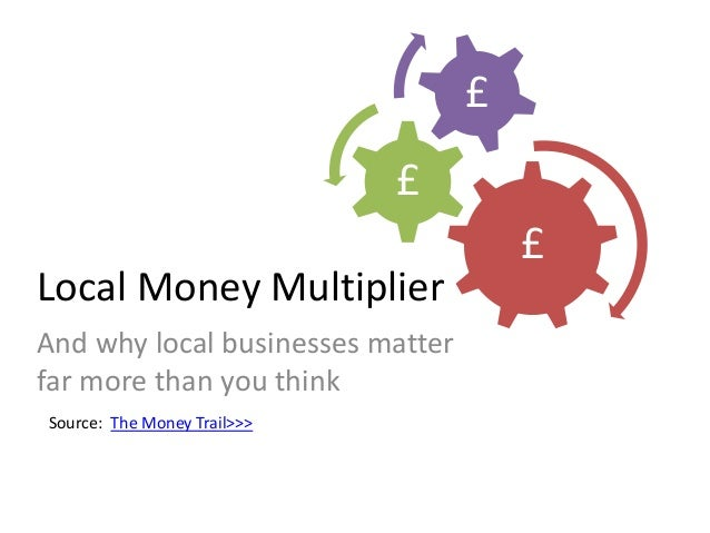 Local Money Multiplier And why local businesses matter far more than you think Source: The Money Trail>>> £ £ £