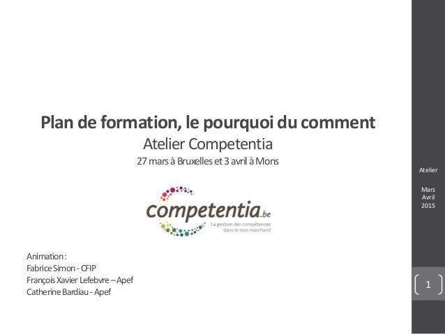 Atelier Mars Avril 2015 1 Plan de formation, le pourquoi du comment AtelierCompetentia 27marsàBruxelleset3avrilàMons Anima...