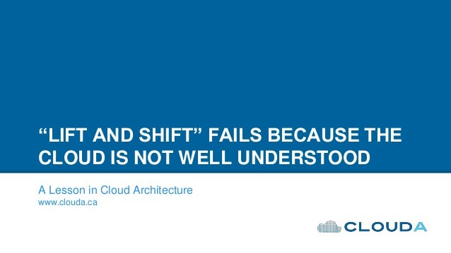 """""""LIFT AND SHIFT"""" FAILS BECAUSE THE CLOUD IS NOT WELL UNDERSTOOD A Lesson in Cloud Architecture www.clouda.ca"""