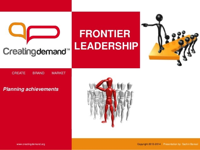 FRONTIER LEADERSHIP CREATE BRAND MARKET www.creatingdemand.org Copyright 2013-2014 Presentation by: Sachin Bansal Planning...