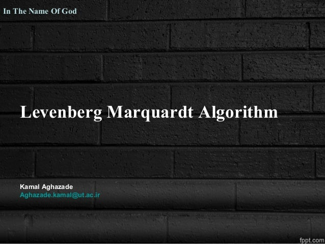 Levenberg Marquardt Algorithm Kamal Aghazade Aghazade.kamal@ut.ac.ir In The Name Of God
