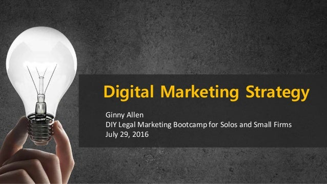 Ginny Allen DIY Legal Marketing Bootcamp for Solos and Small Firms July 29, 2016 Digital Marketing Strategy