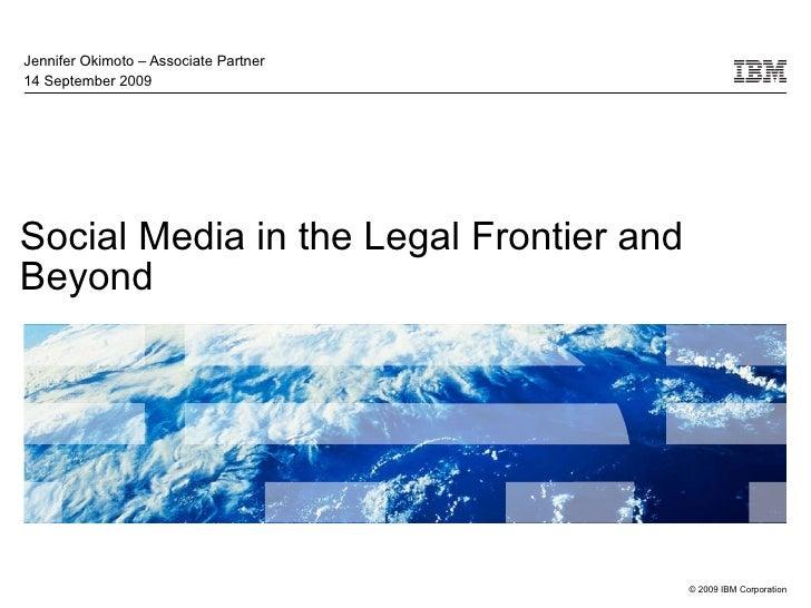Social Media in the Legal Frontier and Beyond Jennifer Okimoto – Associate Partner 14 September 2009