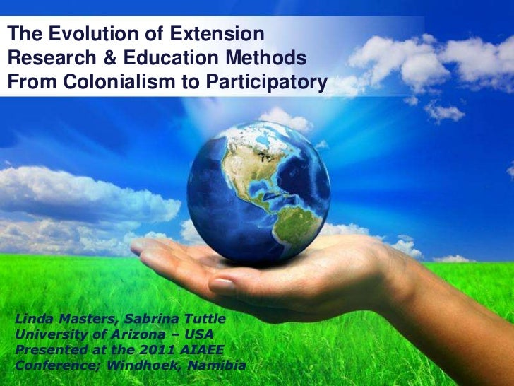 The Evolution of Extension <br />Research & Education Methods <br />From Colonialism to Participatory<br />Linda Masters, ...