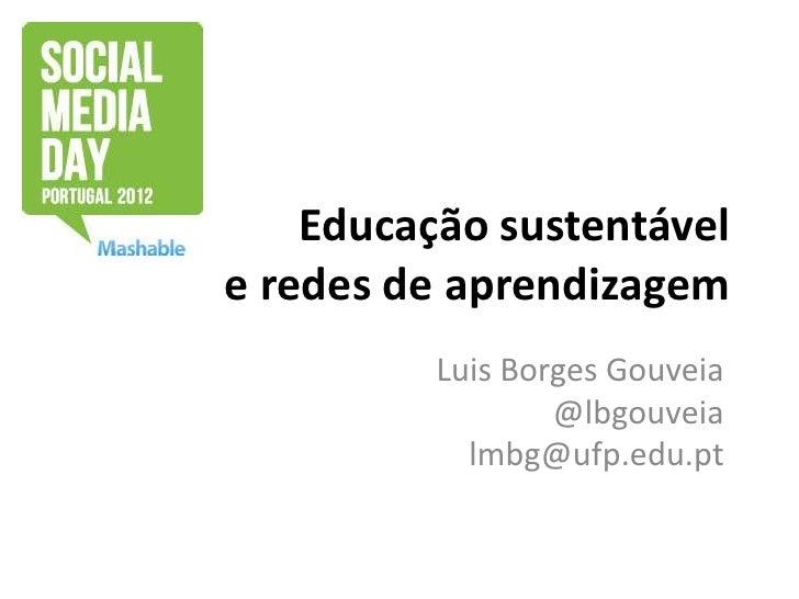 Educação sustentávele redes de aprendizagem          Luis Borges Gouveia                  @lbgouveia            lmbg@ufp.e...