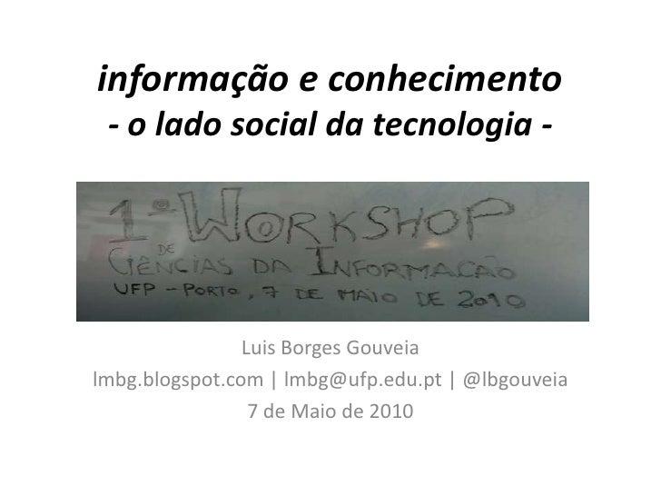 informação e conhecimento- o lado social da tecnologia -<br />Luis Borges Gouveia<br />lmbg.blogspot.com | lmbg@ufp.edu.pt...