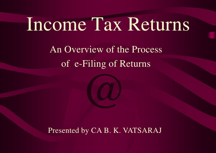 Income Tax Returns  An Overview of the Process    of e-Filing of Returns          @  Presented by CA B. K. VATSARAJ