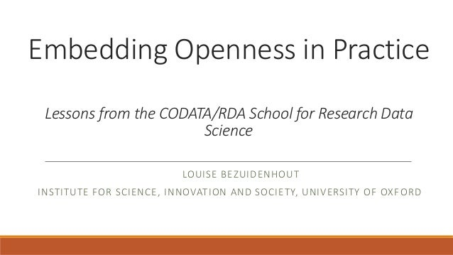 Embedding Openness in Practice Lessons from the CODATA/RDA School for Research Data Science LOUISE BEZUIDENHOUT INSTITUTE ...