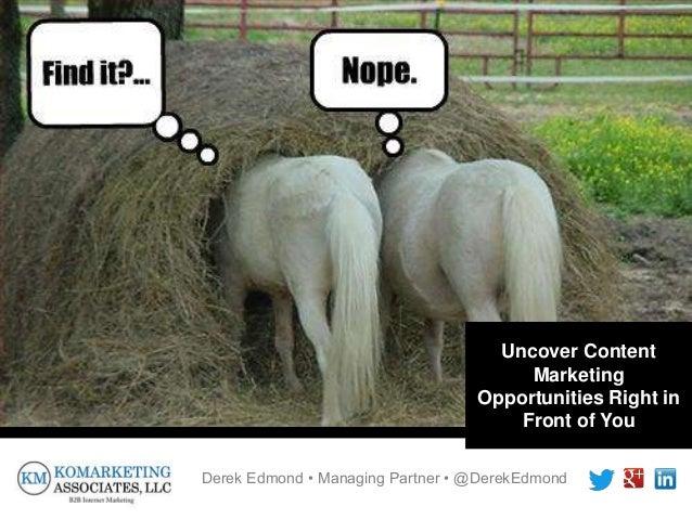 Derek Edmond • Managing Partner • @DerekEdmond Uncover Content Marketing Opportunities Right in Front of You