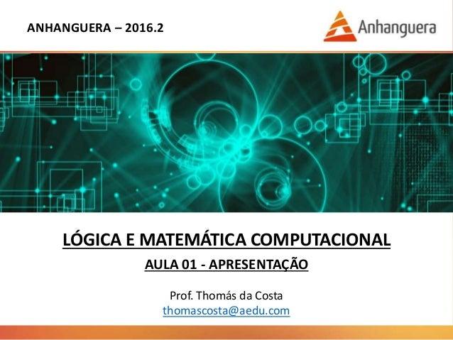 ANHANGUERA – 2016.2 LÓGICA E MATEMÁTICA COMPUTACIONAL AULA 01 - APRESENTAÇÃO Prof. Thomás da Costa thomascosta@aedu.com