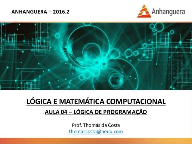 ANHANGUERA – 2016.2 LÓGICA E MATEMÁTICA COMPUTACIONAL AULA 04 – LÓGICA DE PROGRAMAÇÃO Prof. Thomás da Costa thomascosta@ae...