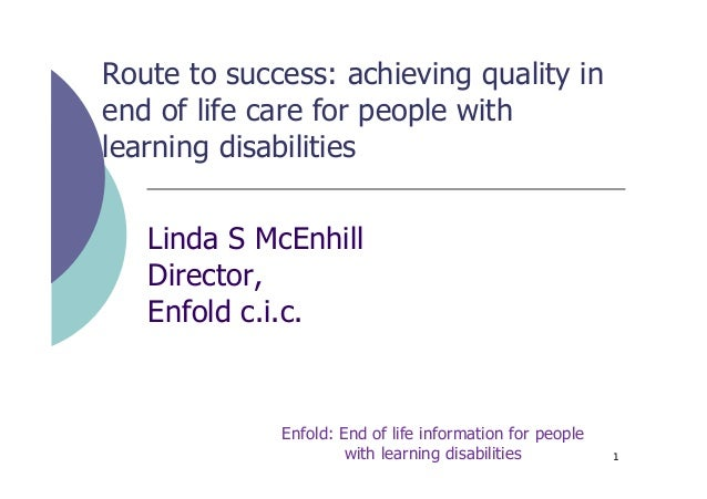 Route to success: achieving quality in end of life care for people with learning disabilities Linda S McEnhill Director, E...