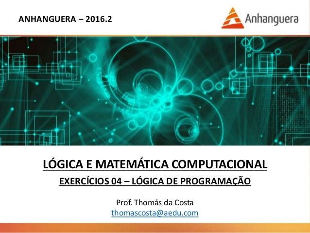 ANHANGUERA – 2016.2 LÓGICA E MATEMÁTICA COMPUTACIONAL EXERCÍCIOS 04 – LÓGICA DE PROGRAMAÇÃO Prof. Thomás da Costa thomasco...