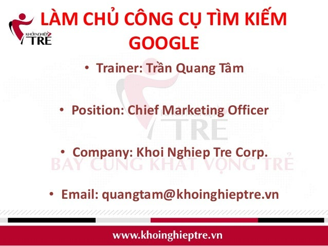 LÀM CHỦ CÔNG CỤ TÌM KIẾM        GOOGLE     • Trainer: Trần Quang Tâm • Position: Chief Marketing Officer • Company: Khoi ...