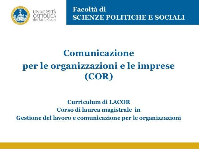 Comunicazione per le organizzazioni e le imprese (COR) Curriculum di LACOR Corso di laurea magistrale in Gestione del lavo...