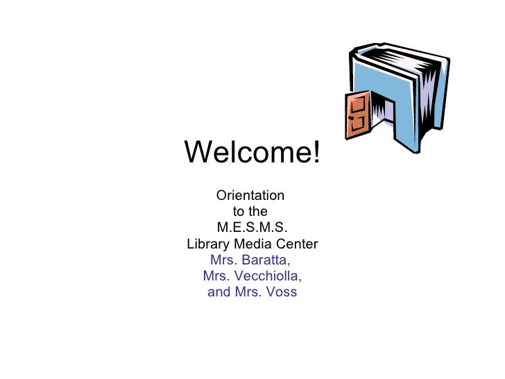 Welcome! Orientation  to the  M.E.S.M.S. Library Media Center Mrs. Baratta,  Mrs. Vecchiolla, and Mrs. Voss