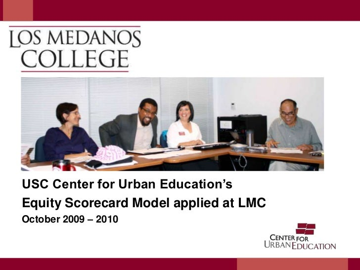 USC Center for Urban Education's<br />Equity Scorecard Model applied at LMC<br />October 2009 – 2010<br />