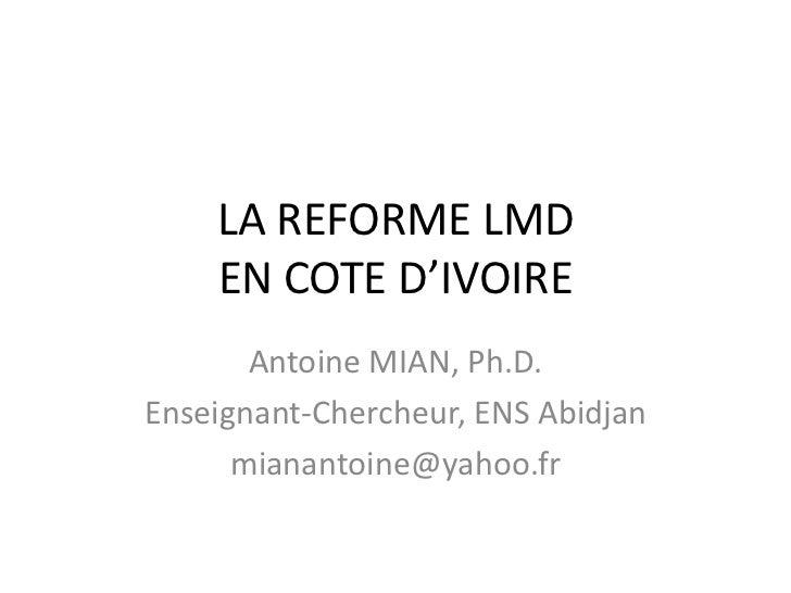 LA REFORME LMD    EN COTE D'IVOIRE       Antoine MIAN, Ph.D.Enseignant-Chercheur, ENS Abidjan      mianantoine@yahoo.fr