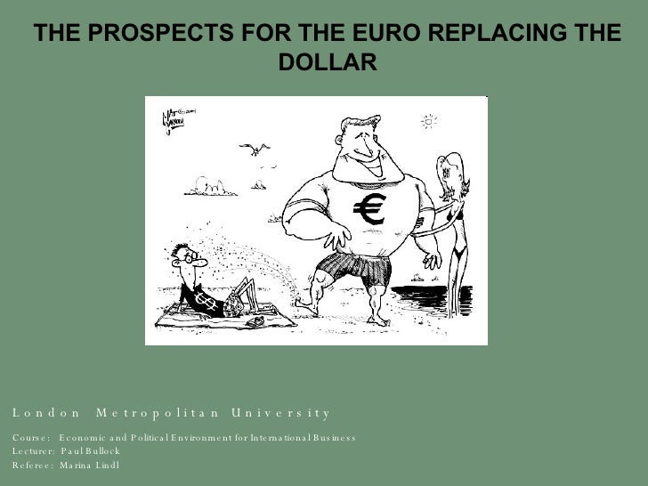 THE PROSPECTS FOR THE EURO REPLACING THE DOLLAR L o n d o n  M e t r o p o l i t a n  U n i v e r s i t y  Course:  Econom...