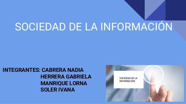 SOCIEDAD DE LA INFORMACIÓN INTEGRANTES: CABRERA NADIA HERRERA GABRIELA MANRIQUE LORNA SOLER IVANA