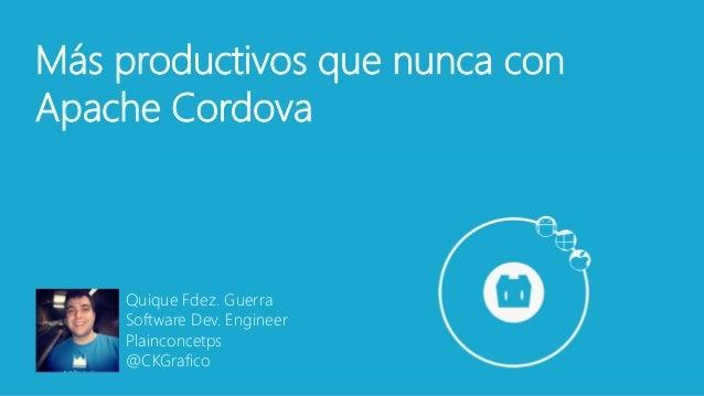 Quique Fdez. Guerra Software Dev. Engineer Plainconcetps @CKGrafico Más productivos que nunca con Apache Cordova