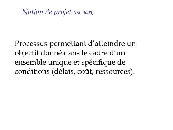 Notion de projet  (IS0 9000) <ul><li>Processus permettant d'atteindre un objectif donné dans le cadre d'un ensemble unique...