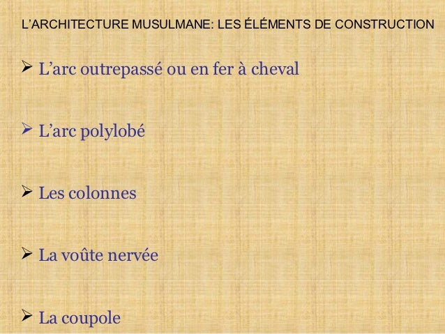 L'ARCHITECTURE MUSULMANE: LES ÉLÉMENTS DE CONSTRUCTION L'arc outrepassé ou en fer à cheval L'arc polylobé Les colonnes...