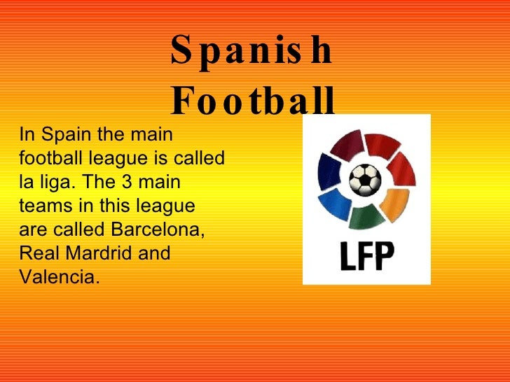 Spanish Football In Spain the main football league is called la liga. The 3 main teams in this league are called Barcelona...