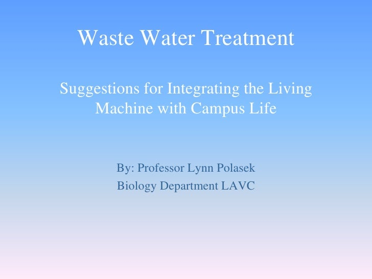 Waste Water Treatment  Suggestions for Integrating the Living     Machine with Campus Life           By: Professor Lynn Po...