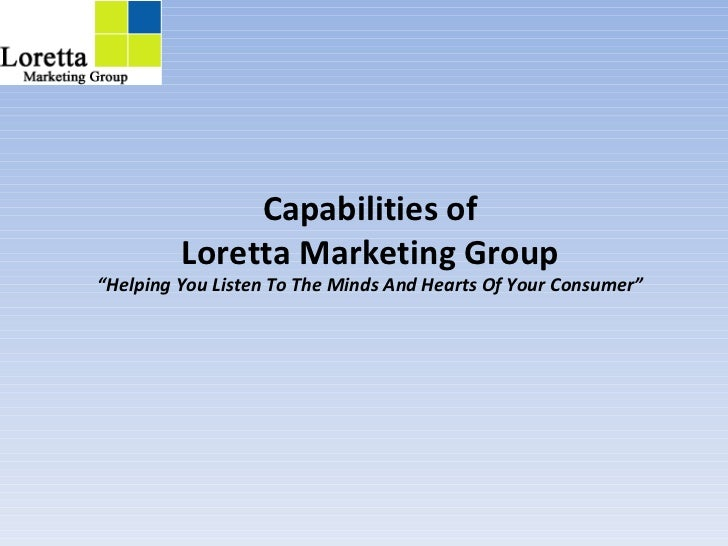 """Capabilities of Loretta Marketing Group """"Helping You Listen To The Minds And Hearts Of Your Consumer"""""""
