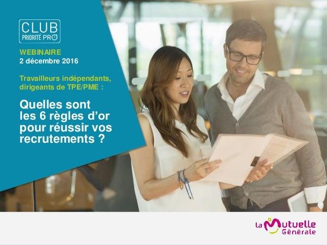 WEBINAIRE 2 décembre 2016 Travailleurs indépendants, dirigeants de TPE/PME : Quelles sont les 6 règles d'or pour réussir v...