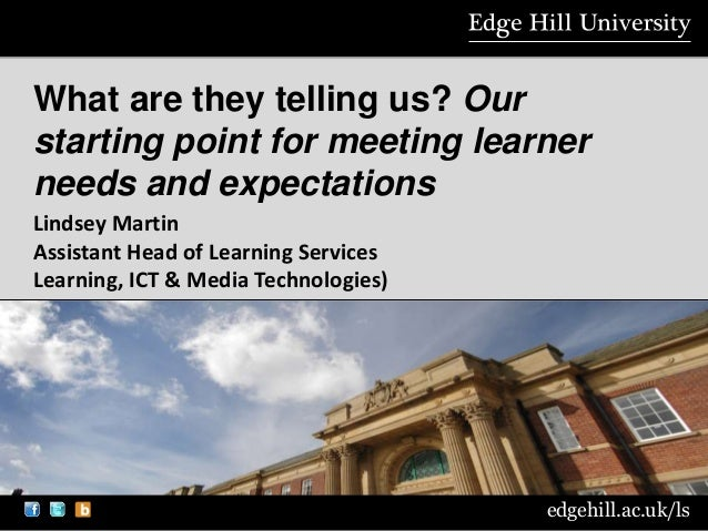 edgehill.ac.uk/ls What are they telling us? Our starting point for meeting learner needs and expectations Lindsey Martin A...