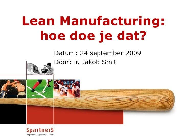LeanManufacturing:hoe doe je dat?<br />Datum: 24 september 2009<br />Door: ir. Jakob Smit<br />