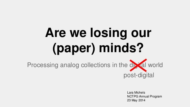 Are we losing our (paper) minds? Processing analog collections in the digital world Lara Michels NCTPG Annual Program 23 M...
