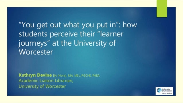 """You get out what you put in"": how students perceive their ""learner journeys"" at the University of Worcester Kathryn Devin..."