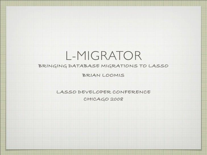 L-MIGRATOR BRINGING DATABASE MIGRATIONS TO LASSO             BRIAN LOOMIS       LASSO DEVELOPER CONFERENCE              CH...
