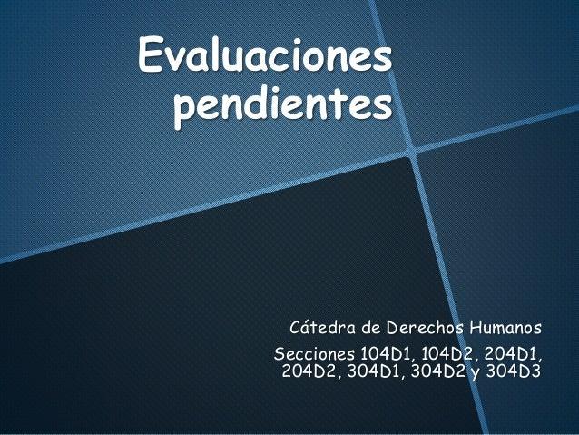 Evaluaciones pendientes Cátedra de Derechos Humanos Secciones 104D1, 104D2, 204D1, 204D2, 304D1, 304D2 y 304D3