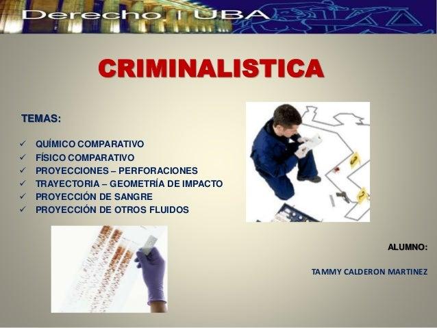 CRIMINALISTICA TEMAS:  QUÍMICO COMPARATIVO  FÍSICO COMPARATIVO  PROYECCIONES – PERFORACIONES  TRAYECTORIA – GEOMETRÍA ...