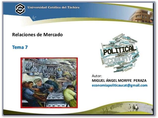 Autor: MIGUEL ÁNGEL MORFFE PERAZA economiapoliticaucat@gmail.com Relaciones de Mercado Tema 7 1