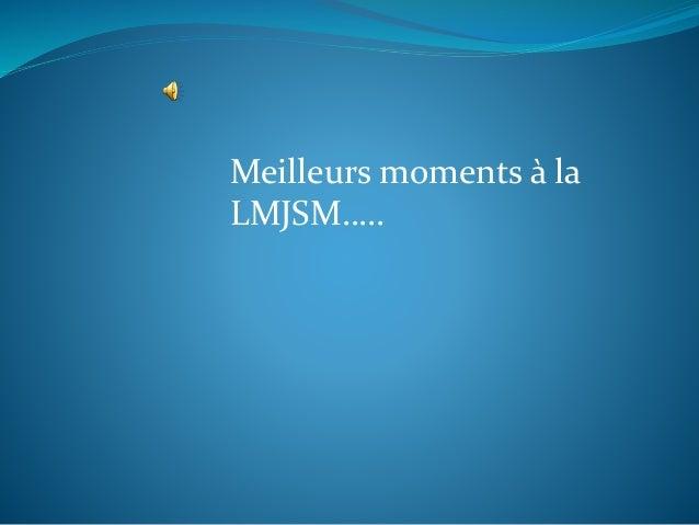 Meilleurs moments à la LMJSM…..