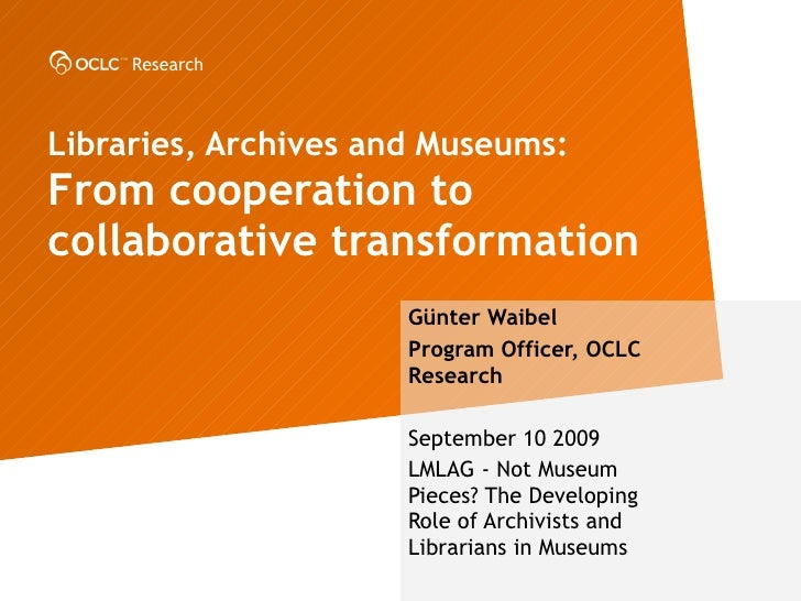 Libraries, Archives and Museums: From cooperation to collaborative transformation  G ünter Waibel Program Officer, OCLC Re...