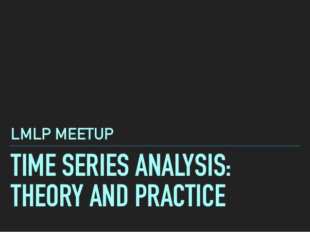 TIME SERIES ANALYSIS: THEORY AND PRACTICE LMLP MEETUP