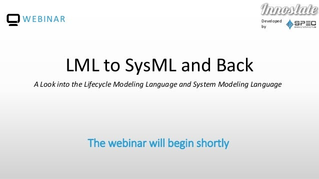 Developed by The webinar will begin shortly WEBINAR LML to SysML and Back A Look into the Lifecycle Modeling Language and ...