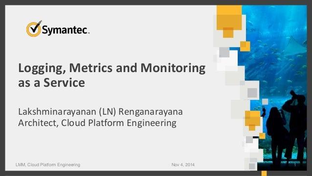 Logging, Metrics and Monitoring  as a Service  Lakshminarayanan (LN) Renganarayana  Architect, Cloud Platform Engineering ...